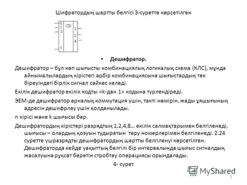 Шифратордың шартты белгісі 3-суретте көрсетілген Дешифратор. Дешифратор – бұл көп шығысты комбинациялық логикалық схема (КЛС), мұнда айнымалылардың кірістегі әрбір комбинациясына шығыстардың тек біреуіндегі бірлік сигнал сәйкес келеді. Екілік дешифра