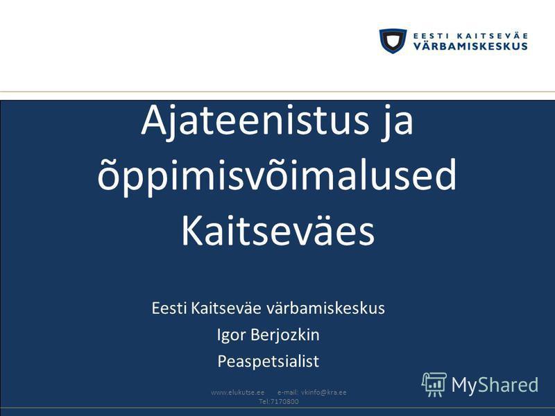 Ajateenistus ja õppimisvõimalused Kaitseväes Eesti Kaitseväe värbamiskeskus Igor Berjozkin Peaspetsialist www.elukutse.ee e-mail: vkinfo@kra.ee Tel:7170800