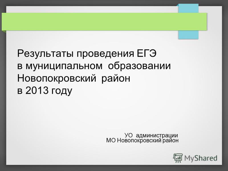 Результаты проведения ЕГЭ в муниципальном образовании Новопокровский район в 2013 году УО администрации МО Новопокровский район