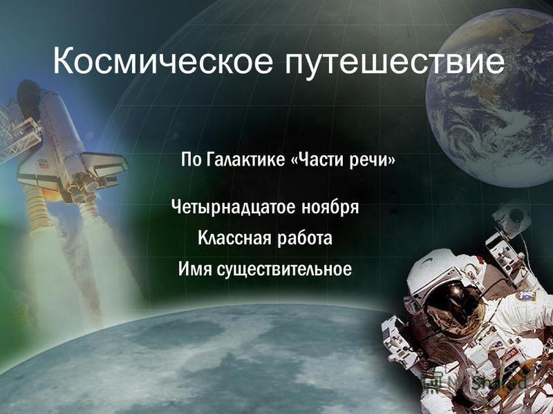 Космическое путешествие По Галактике «Части речи» Четырнадцатое ноября Классная работа Имя существительное