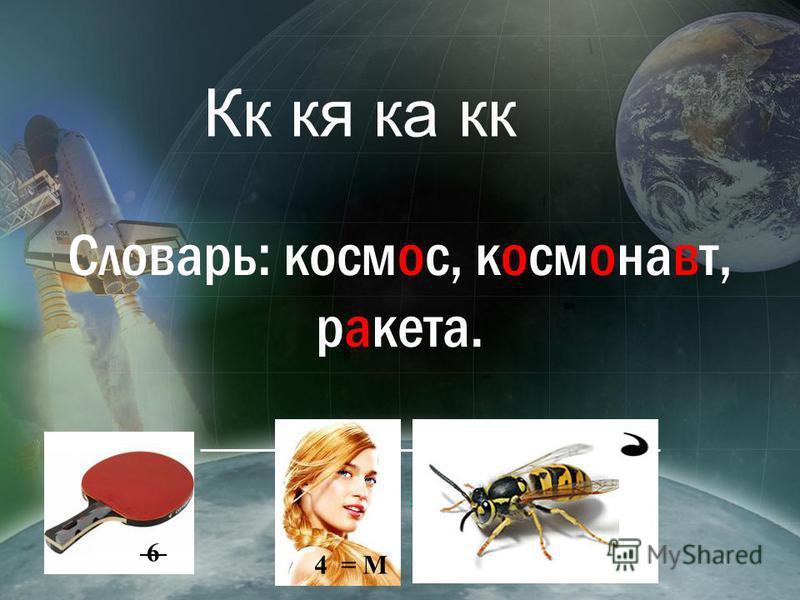 Кк ка ка кк Словарь: космос, космонавт, ракета. 6 4 = М