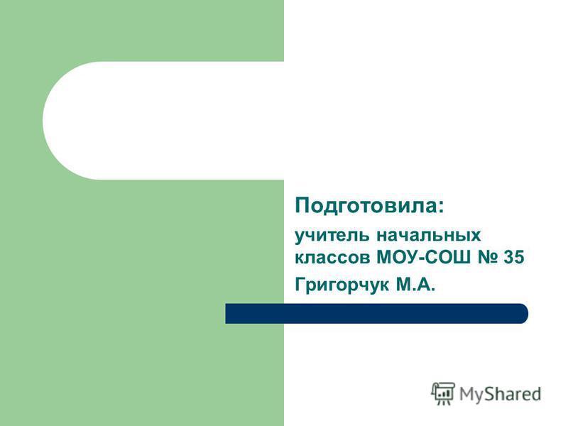 Подготовила: учитель начальных классов МОУ-СОШ 35 Григорчук М.А.