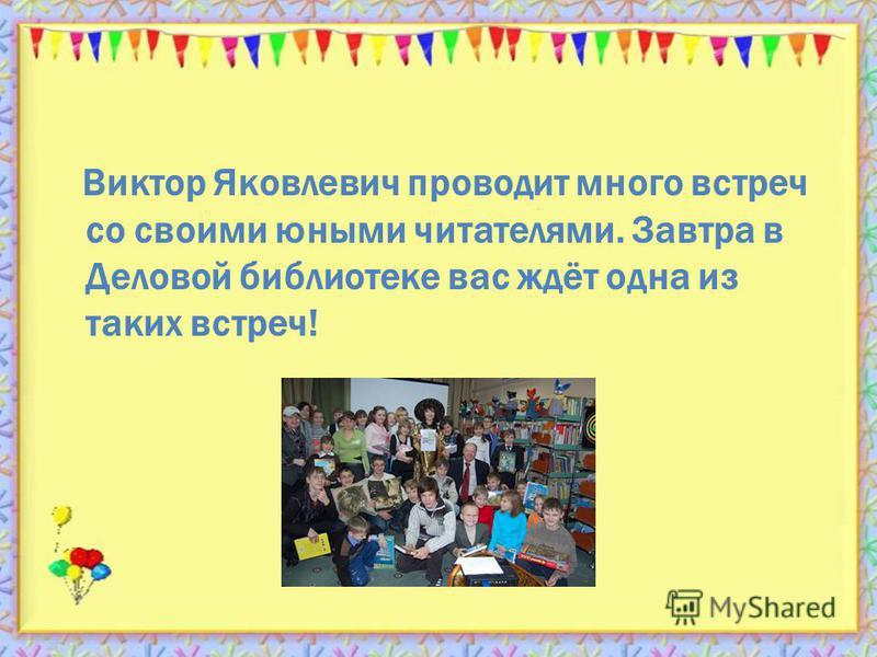 Виктор Яковлевич проводит много встреч со своими юными читателями. Завтра в Деловой библиотеке вас ждёт одна из таких встреч!