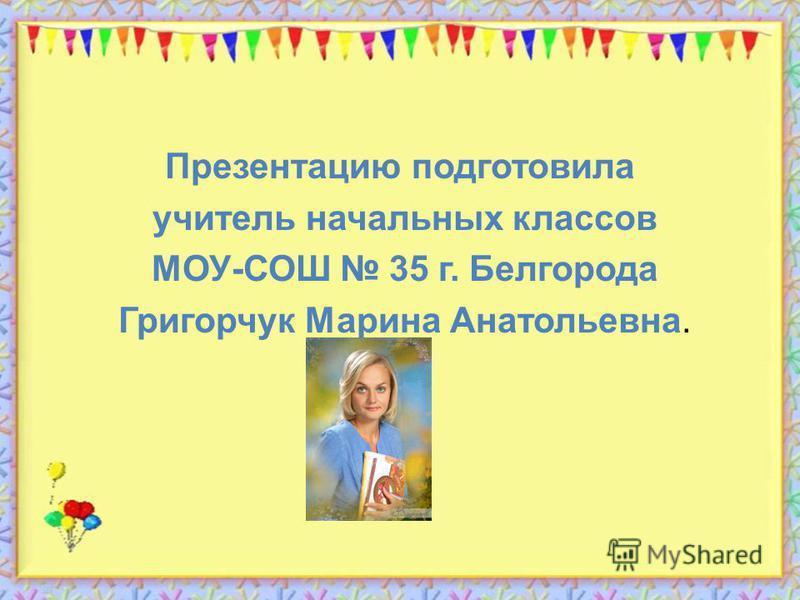 Презентацию подготовила учитель начальных классов МОУ-СОШ 35 г. Белгорода Григорчук Марина Анатольевна.