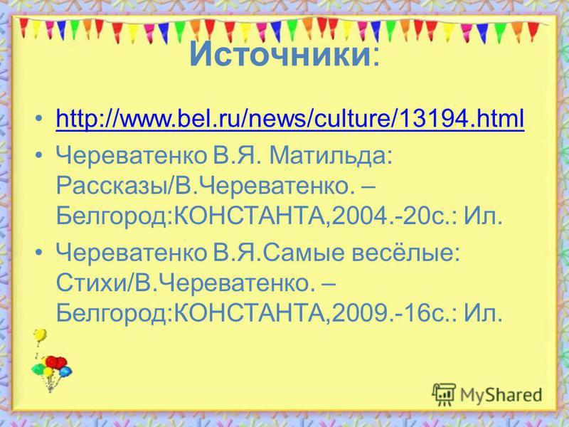 Источники: http://www.bel.ru/news/culture/13194. html Череватенко В.Я. Матильда: Рассказы/В.Череватенко. – Белгород:КОНСТАНТА,2004.-20 с.: Ил. Череватенко В.Я.Самые весёлые: Стихи/В.Череватенко. – Белгород:КОНСТАНТА,2009.-16 с.: Ил.