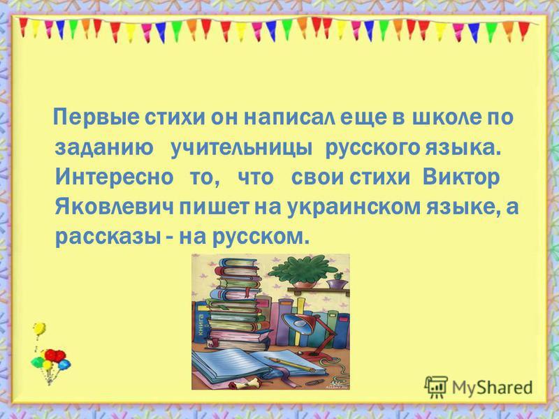 Первые стихи он написал еще в школе по заданию учительницы русского языка. Интересно то, что свои стихи Виктор Яковлевич пишет на украинском языке, а рассказы - на русском.