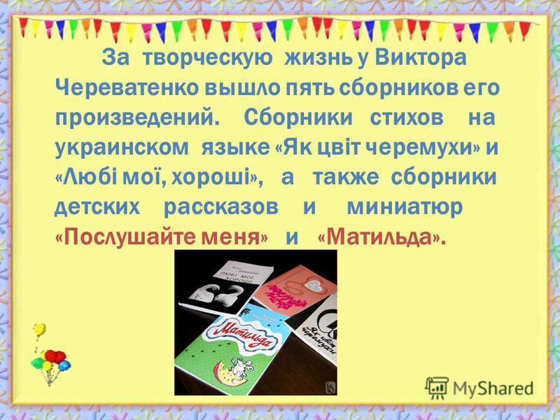 За творческую жизнь у Виктора Череватенко вышло пять сборников его произведений. Сборники стихов на украинском языке «Як цвiт черемухи» и «Любi мої, хорошi», а также сборники детских рассказов и миниатюр «Послушайте меня» и «Матильда».