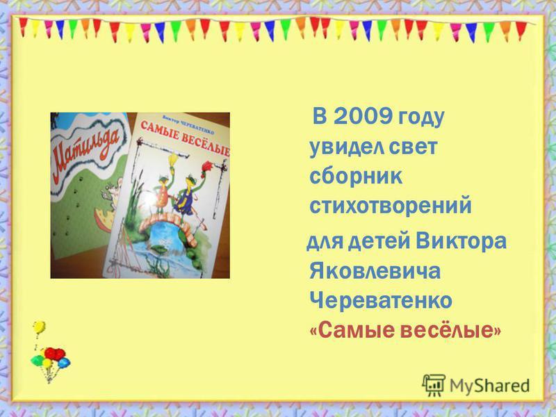 В 2009 году увидел свет сборник стихотворений для детей Виктора Яковлевича Череватенко «Самые весёлые»