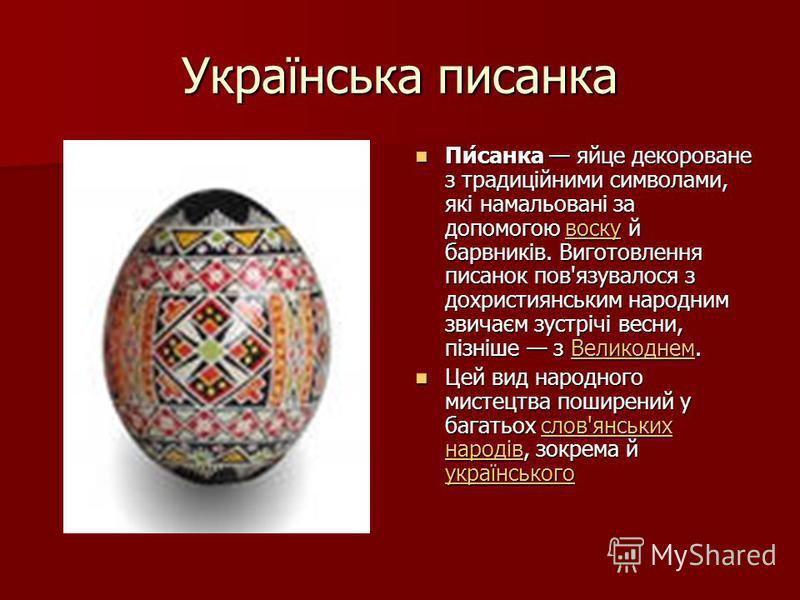 Українська писанка Пи́санка яйце декороване з традиційними символами, які намальовані за допомогою воску й барвників. Виготовлення писанок пов'язувалося з дохристиянським народним звичаєм зустрічі весни, пізніше з Великоднем. Пи́санка яйце декороване