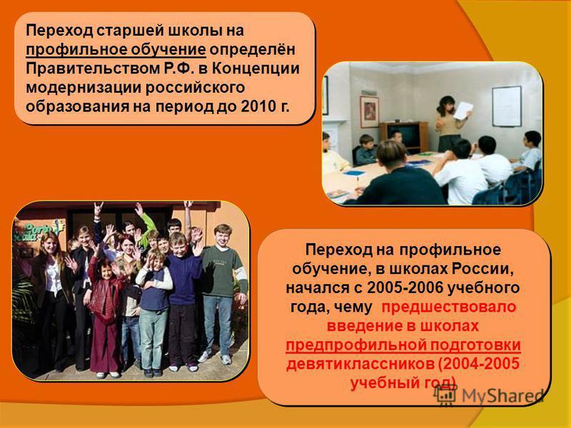 Переход старшей школы на профильное обучение определён Правительством Р.Ф. в Концепции модернизации российского образования на период до 2010 г. Переход на профильное обучение, в школах России, начался с 2005-2006 учебного года, чему предшествовало в