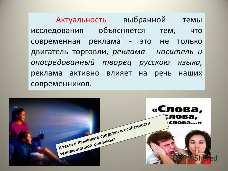 Актуальность выбранной темы исследования объясняется тем, что современная реклама - это не только двигатель торговли, реклама - носитель и опосредованный творец русскою языка, реклама активно влияет на речь наших современников. К теме « Языковые сред