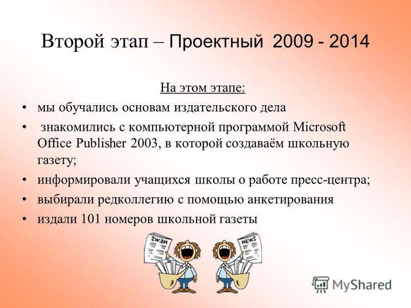 Второй этап – Проектный 2009 - 2014 На этом этапе: мы обучались основам издательского дела знакомились с компьютерной программой Microsoft Office Publisher 2003, в которой создаваём школьную газету; информировали учащихся школы о работе пресс-центра;