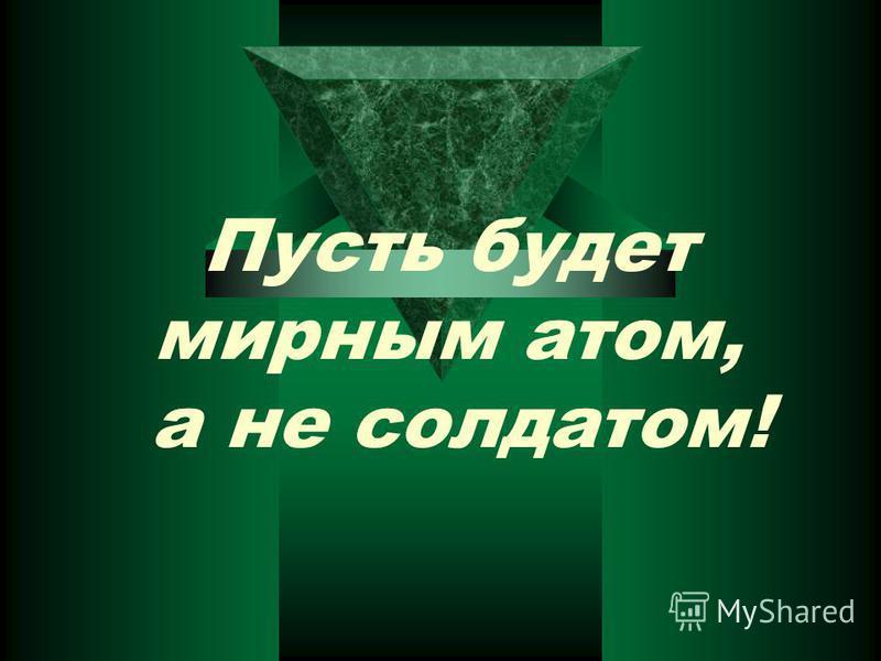 Пусть будет мирным атом, а не солдатом!