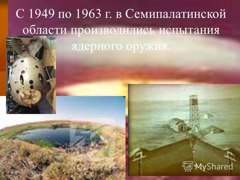 С 1949 по 1963 г. в Семипалатинской области производились испытания ядерного оружия.