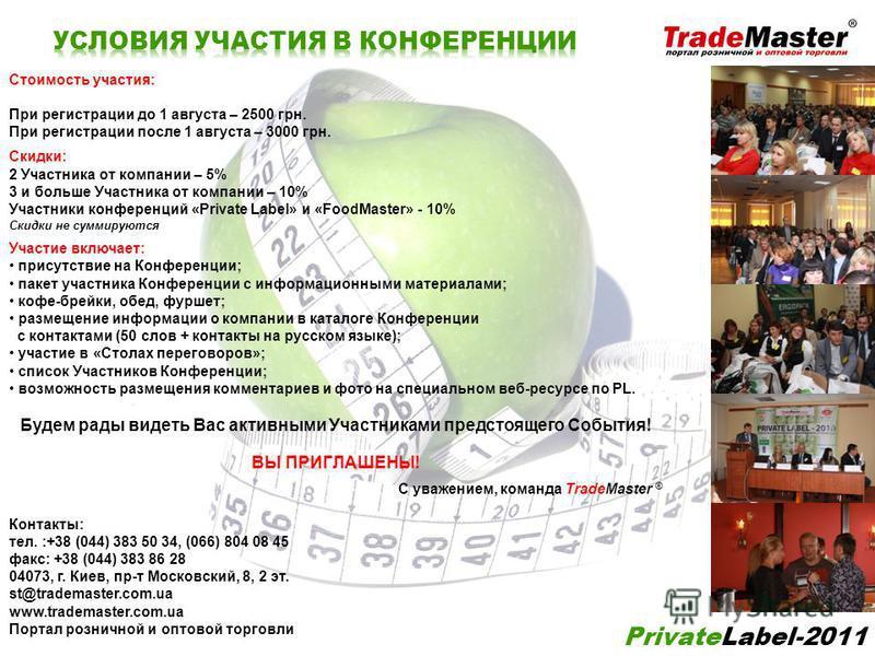 PrivateLabel-2011 Стоимость участия: При регистрации до 1 августа – 2500 грн. При регистрации после 1 августа – 3000 грн. Скидки: 2 Участника от компании – 5% 3 и больше Участника от компании – 10% Участники конференций «Private Label» и «FoodMaster»