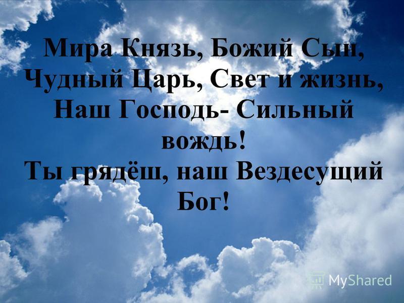 Мира Князь, Божий Сын, Чудный Царь, Свет и жизнь, Наш Господь- Сильный вождь! Ты грядёш, наш Вездесущий Бог!
