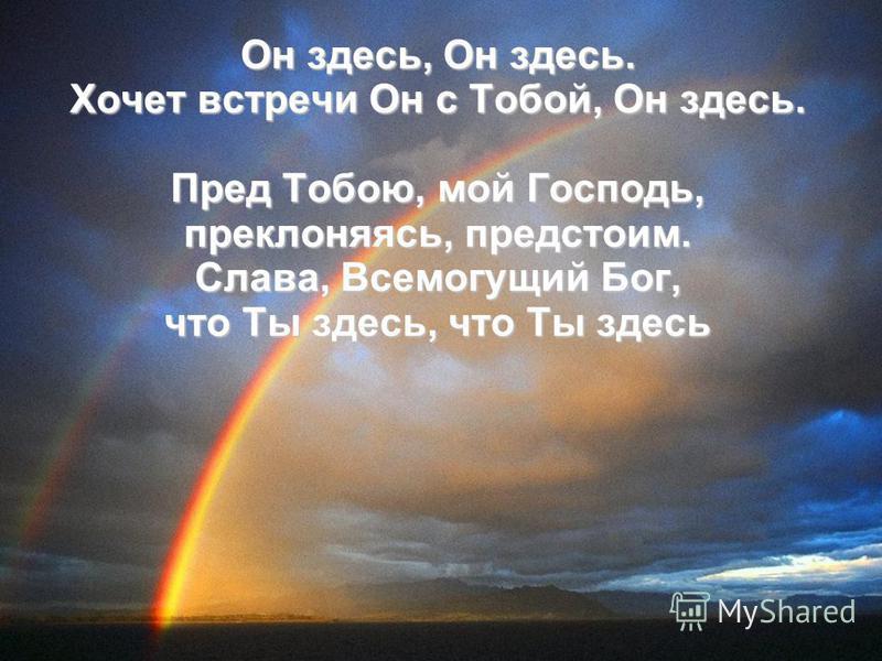 Он здесь, Он здесь. Хочет встречи Он с Тобой, Он здесь. Пред Тобою, мой Господь, преклоняясь, предстоим. Слава, Всемогущий Бог, что Ты здесь, что Ты здесь