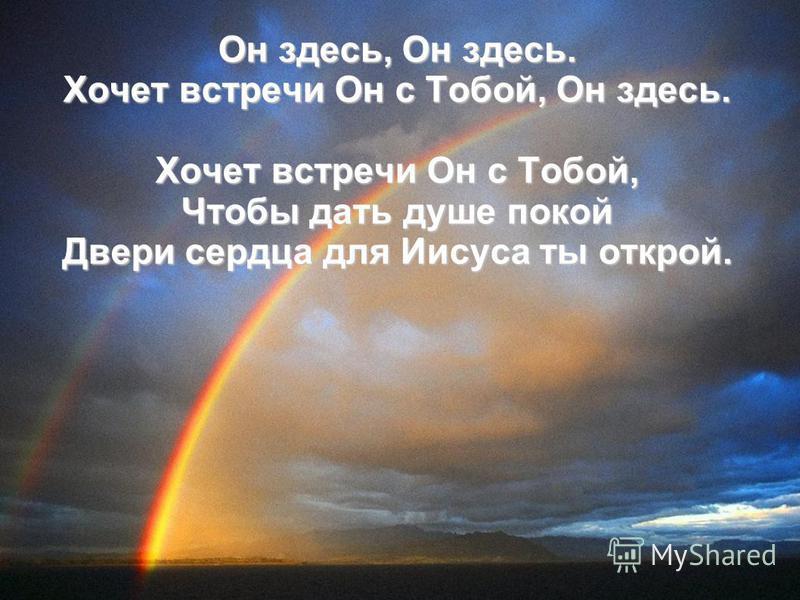 Он здесь, Он здесь. Хочет встречи Он с Тобой, Он здесь. Хочет встречи Он с Тобой, Чтобы дать душе покой Двери сердца для Иисуса ты открой.