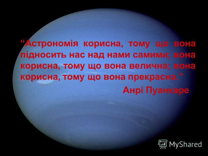 Астрономія корисна, тому що вона підносить нас над нами самими; вона корисна, тому що вона велична; вона корисна, тому що вона прекрасна. Анрі Пуанкаре
