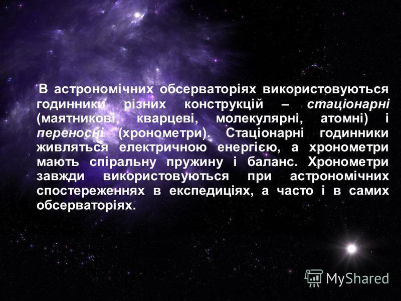 В астрономічних обсерваторіях використовуються годинники різних конструкцій – стаціонарні (маятникові, кварцеві, молекулярні, атомні) і переносні (хронометри). Стаціонарні годинники живляться електричною енергією, а хронометри мають спіральну пружину