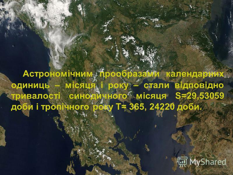 Астрономічним прообразами календарних одиниць – місяця і року – стали відповідно тривалості синодичного місяця S=29,53059 доби і тропічного року Т= 365, 24220 доби.