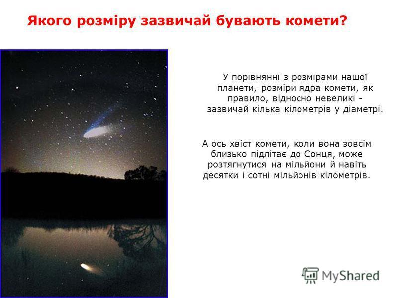 У порівнянні з розмірами нашої планети, розміри ядра комети, як правило, відносно невеликі - зазвичай кілька кілометрів у діаметрі. Якого розміру зазвичай бувають комети? А ось хвіст комети, коли вона зовсім близько підлітає до Сонця, може розтягнути
