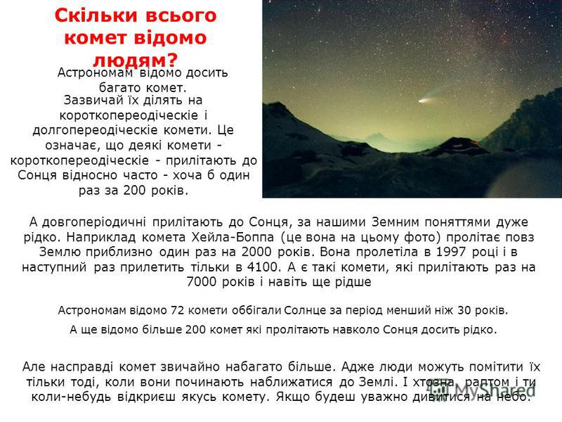 Зазвичай їх ділять на короткопереодіческіе і долгопереодіческіе комети. Це означає, що деякі комети - короткопереодіческіе - прилітають до Сонця відносно часто - хоча б один раз за 200 років. Скільки всього комет відомо людям? Астрономам відомо досит