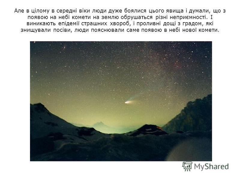 Але в цілому в середні віки люди дуже боялися цього явища і думали, що з появою на небі комети на землю обрушаться різні неприємності. І виникають епідемії страшних хвороб, і проливні дощі з градом, які знищували посіви, люди пояснювали саме появою в