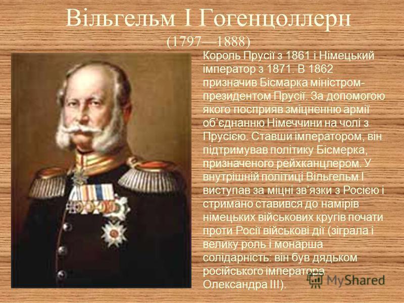 Вільгельм I Гогенцоллерн (17971888) Король Прусії з 1861 і Німецький імператор з 1871. В 1862 призначив Бісмарка міністром- президентом Прусії. За допомогою якого посприяв зміцненню армії обєднанню Німеччини на чолі з Прусією. Ставши імператором, він