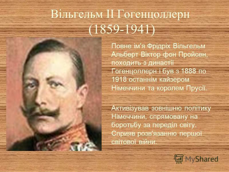 Вільгельм II Гогенцоллерн (1859-1941) Повне ім'я Фрідріх Вільгельм Альберт Віктор фон Пройсен, походить з династії Гогенцоллерн і був з 1888 по 1918 останнім кайзером Німеччини та королем Прусії. Активізував зовнішню політику Німеччини, спрямовану на