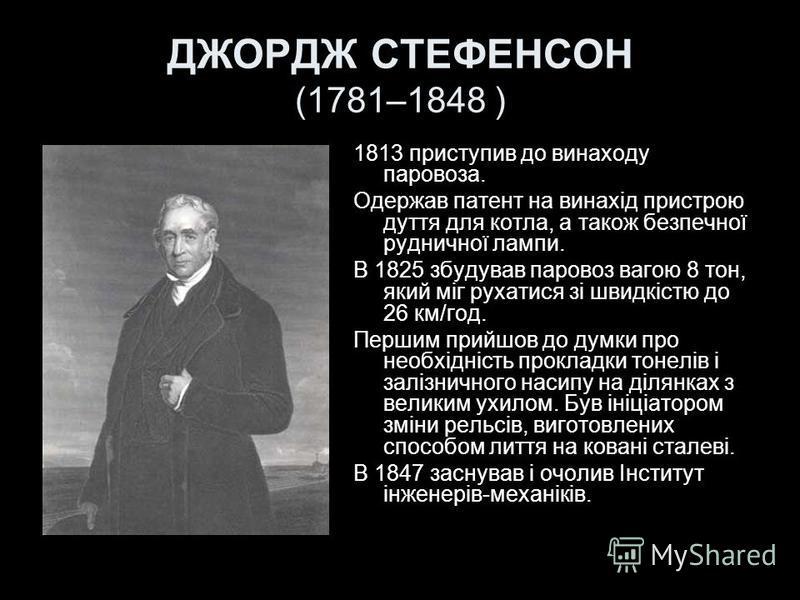ДЖОРДЖ СТЕФЕНСОН (1781–1848 ) 1813 приступив до винаходу паровоза. Одержав патент на винахід пристрою дуття для котла, а також безпечної рудничної лампи. В 1825 збудував паровоз вагою 8 тон, який міг рухатися зі швидкістю до 26 км/год. Першим прийшов
