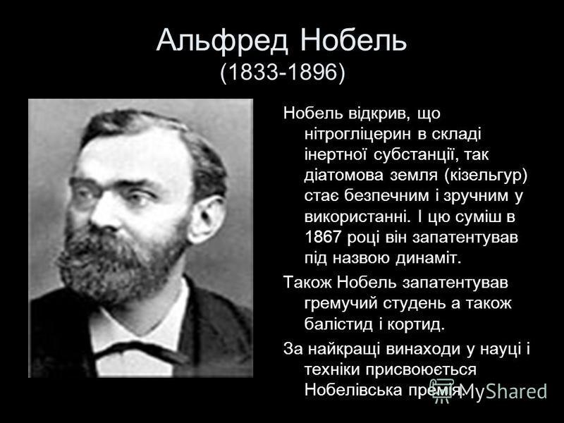 Альфред Нобель (1833-1896) Нобель відкрив, що нітрогліцерин в складі інертної субстанції, так діатомова земля (кізельгур) стає безпечним і зручним у використанні. І цю суміш в 1867 році він запатентував під назвою динаміт. Також Нобель запатентував г
