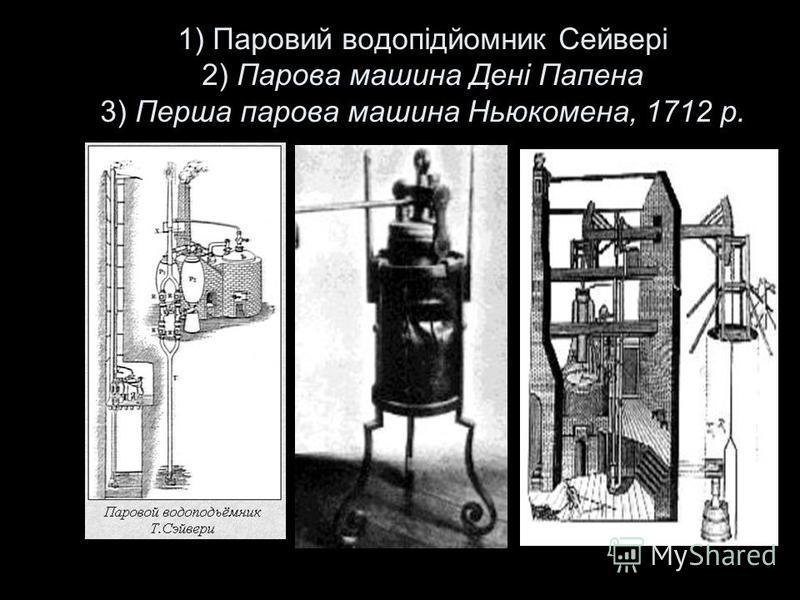 1) Паровий водопідйомник Сейвері 2) Парова машина Дені Папена 3) Перша парова машина Ньюкомена, 1712 р.