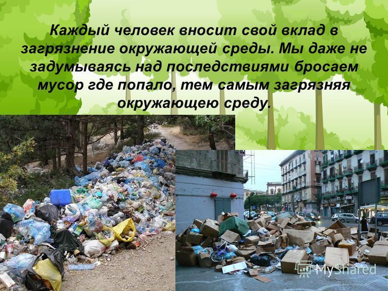 Каждый человек вносит свой вклад в загрязнение окружающей среды. Мы даже не задумываясь над последствиями бросаем мусор где попало, тем самым загрязняя окружающею среду.