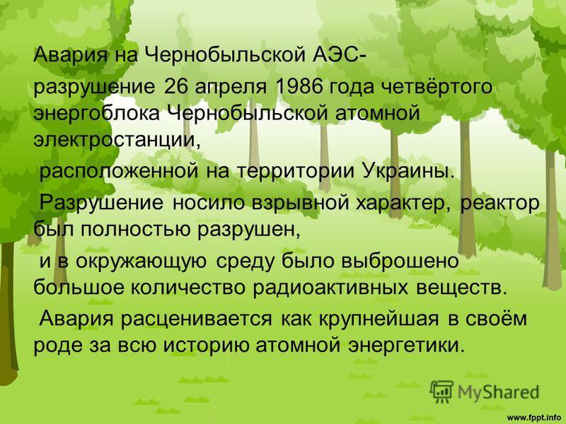 Авария на Чернобыльской АЭС- разрушение 26 апреля 1986 года четвёртого энергоблока Чернобыльской атомной электростанции, расположенной на территории Украины. Разрушение носило взрывной характер, реактор был полностью разрушен, и в окружающую среду бы