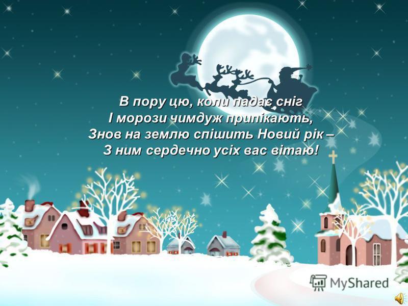 В пору цю, коли падає сніг І морози чимдуж припікають, Знов на землю спішить Новий рік – З ним сердечно усіх вас вітаю!