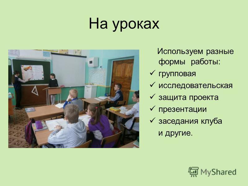 На уроках Используем разные формы работы: групповая исследовательская защита проекта презентации заседания клуба и другие.