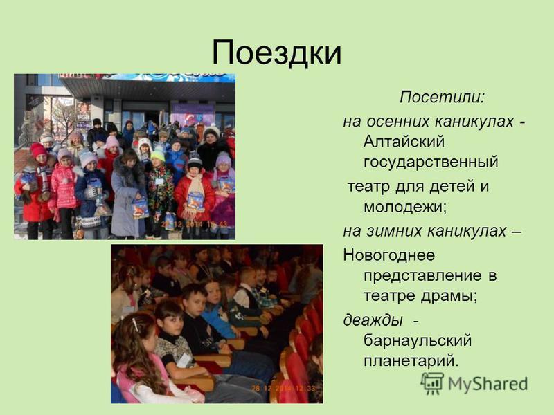 Поездки Посетили: на осенних каникулах - Алтайский государственный театр для детей и молодежи; на зимних каникулах – Новогоднее представление в театре драмы; дважды - барнаульский планетарий.