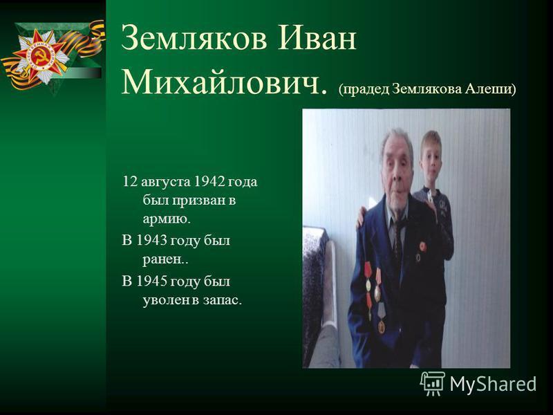 Земляков Иван Михайлович. ( прадед Землякова Алеши ) 12 августа 1942 года был призван в армию. В 1943 году был ранен.. В 1945 году был уволен в запас.