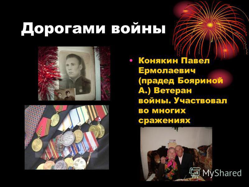 Дорогами войны Конякин Павел Ермолаевич (прадед Бояриной А.) Ветеран войны. Участвовал во многих сражениях
