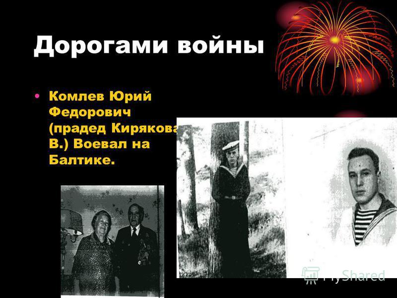 Дорогами войны Комлев Юрий Федорович (прадед Кирякова В.) Воевал на Балтике.