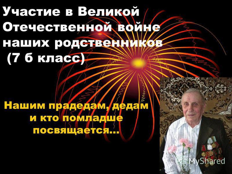 Участие в Великой Отечественной войне наших родственников (7 б класс) Нашим прадедам, дедам и кто помладше посвящается…