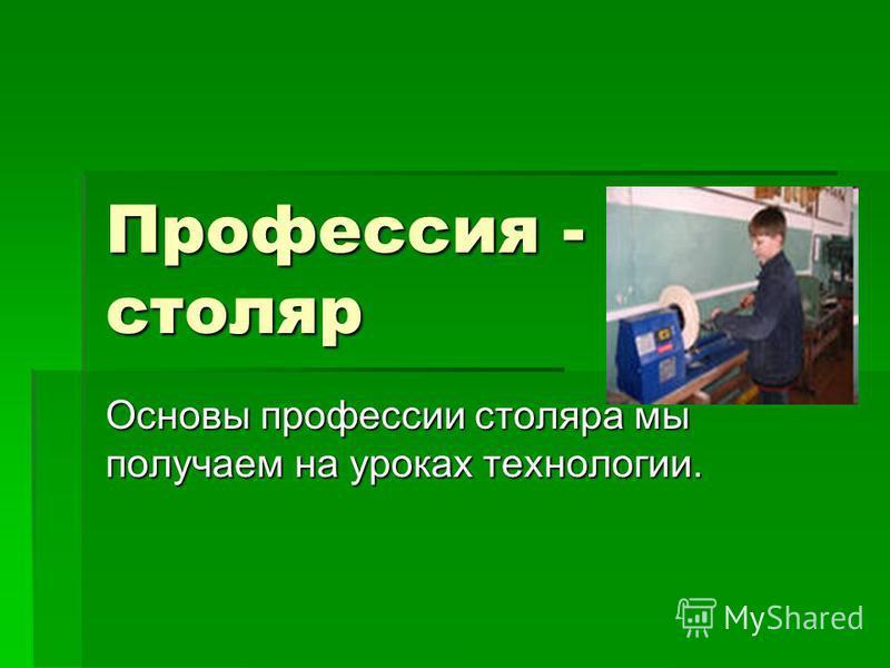 Профессия - столяр Основы профессии столяра мы получаем на уроках технологии.