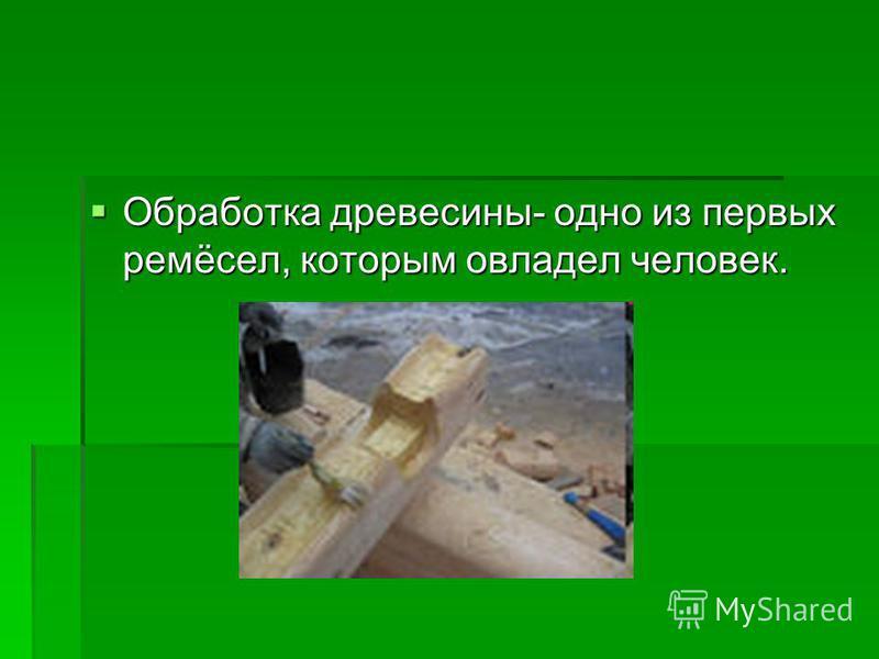 Обработка древесины- одно из первых ремёсел, которым овладел человек. Обработка древесины- одно из первых ремёсел, которым овладел человек.