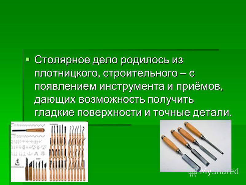 Столярное дело родилось из плотницкого, строительного – с появлением инструмента и приёмов, дающих возможность получить гладкие поверхности и точные детали. Столярное дело родилось из плотницкого, строительного – с появлением инструмента и приёмов, д