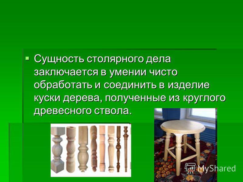 Сущность столярного дела заключается в умении чисто обработать и соединить в изделие куски дерева, полученные из круглого древесного ствола. Сущность столярного дела заключается в умении чисто обработать и соединить в изделие куски дерева, полученные