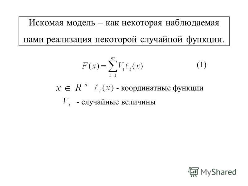 Искомая модель – как некоторая наблюдаемая нами реализация некоторой случайной функции. (1) - координатные функции - случайные величины