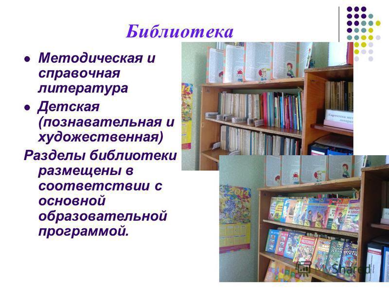 Библиотека Методическая и справочная литература Детская (познавательная и художественная) Разделы библиотеки размещены в соответствии с основной образовательной программой.
