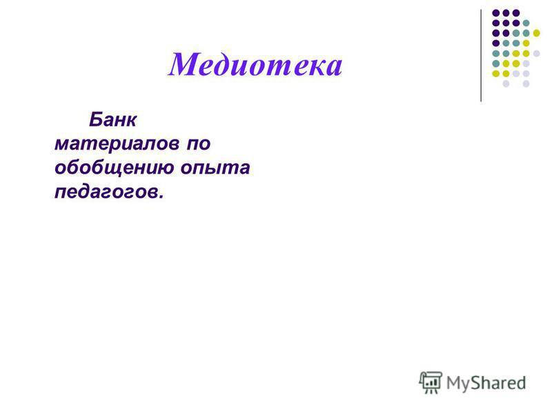 Медиотека Банк материалов по обобщению опыта педагогов.
