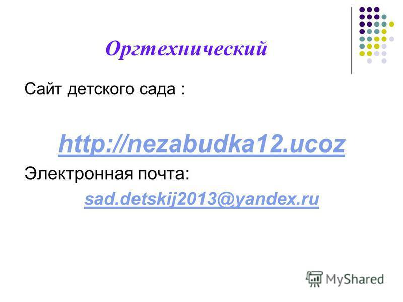 Оргтехнический Сайт детского сада : http://nezabudka12. ucoz Электронная почта: sad.detskij2013@yandex.ru